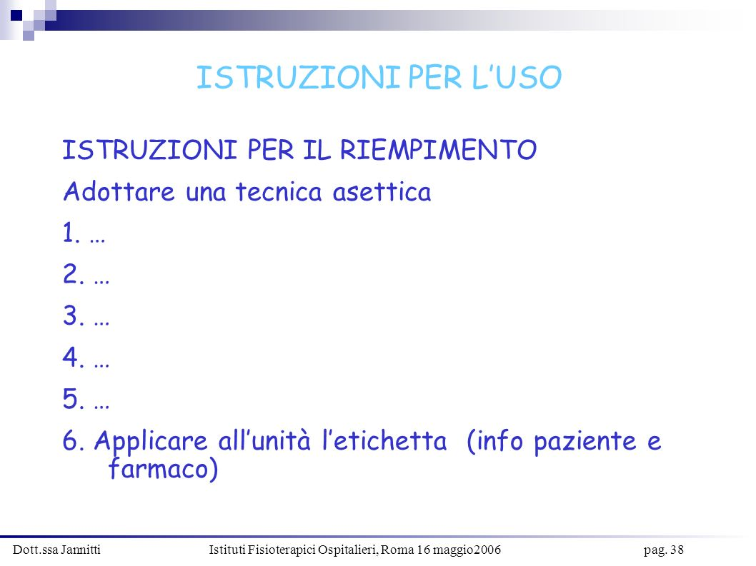 Dott.ssa Jannitti Istituti Fisioterapici Ospitalieri, Roma 16 maggio2006 pag. 38 ISTRUZIONI PER IL RIEMPIMENTO Adottare una tecnica asettica 1. … 2. …