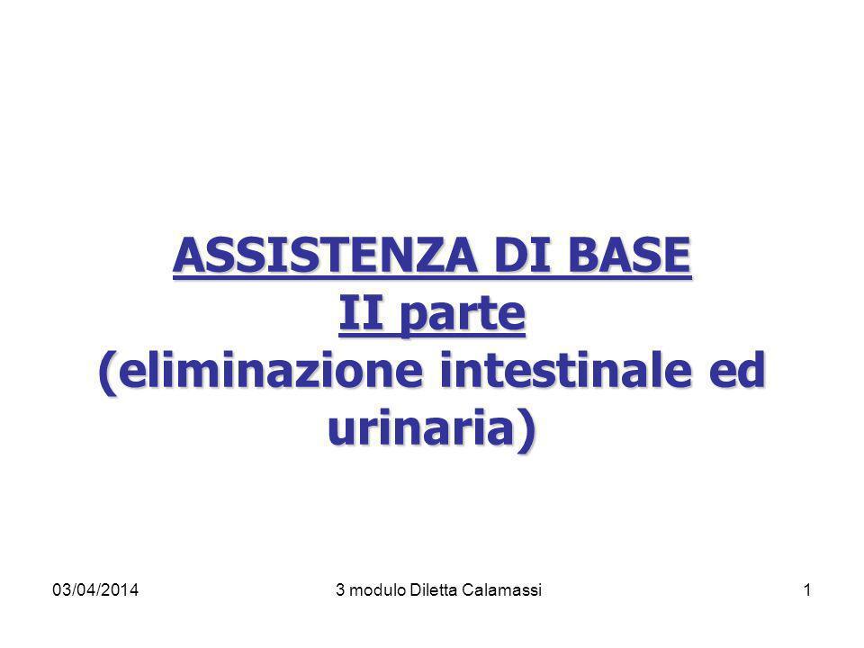 03/04/20143 modulo Diletta Calamassi1 ASSISTENZA DI BASE II parte (eliminazione intestinale ed urinaria)