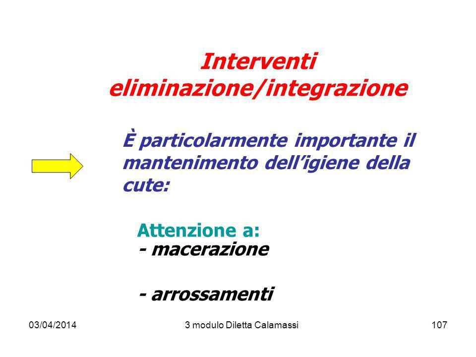 03/04/20143 modulo Diletta Calamassi107 Interventi eliminazione/integrazione È particolarmente importante il mantenimento delligiene della cute: Atten