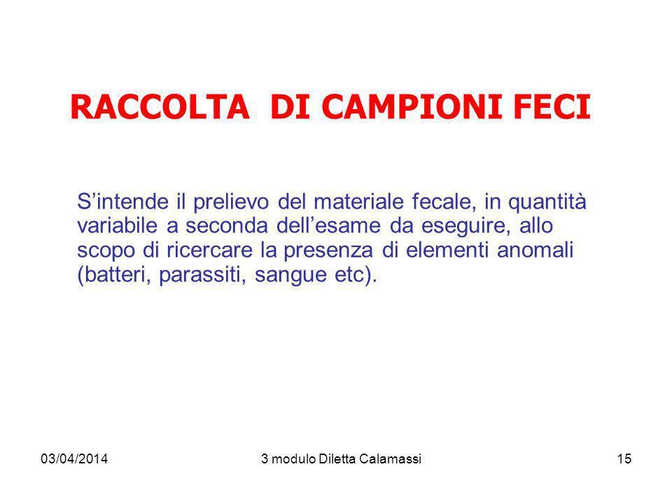 03/04/20143 modulo Diletta Calamassi15 RACCOLTA DI CAMPIONI FECI Sintende il prelievo del materiale fecale, in quantità variabile a seconda dellesame