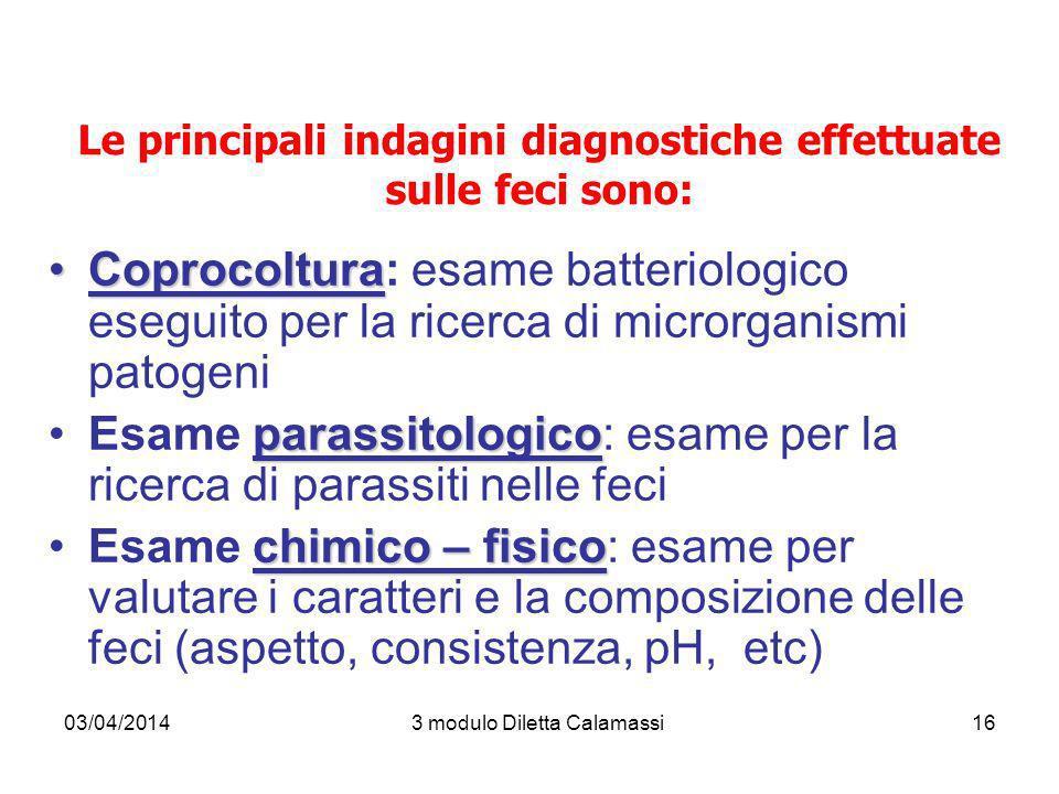 03/04/20143 modulo Diletta Calamassi16 Le principali indagini diagnostiche effettuate sulle feci sono: CoprocolturaCoprocoltura: esame batteriologico