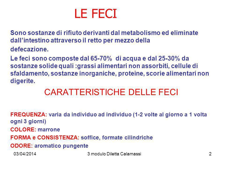 03/04/20143 modulo Diletta Calamassi3 ALTERAZIONI QUANTITATIVE E QUALITATIVE DELLE FECI: Feci acoliche: bianche grigie, color argilla (conseguente all assenza di bile per una patologia epatica o ostruzione delle vie biliari) o anche in seguito allassunzione di bario (mezzo di contrasto) Feci con presenza di grasso e muco (steatorrea): indica mal assorbimento dei grassi Feci con sangue rosso vivo: (enterorragia, rettorragia) indicano sanguinamento del tratto gastroenterico inferiore o presenza di emorroidi Feci con sangue rosso scuro (melena): feci picee o nerastre che possono suggerire un sanguinamento del tratto gastroenterico superiore (ulcere gastriche e duodenali, varici esofagee, neoplasie) Feci scure: assunzione di farmaci a base di ferro