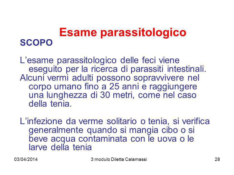 03/04/20143 modulo Diletta Calamassi28 Esame parassitologico SCOPO Lesame parassitologico delle feci viene eseguito per la ricerca di parassiti intest