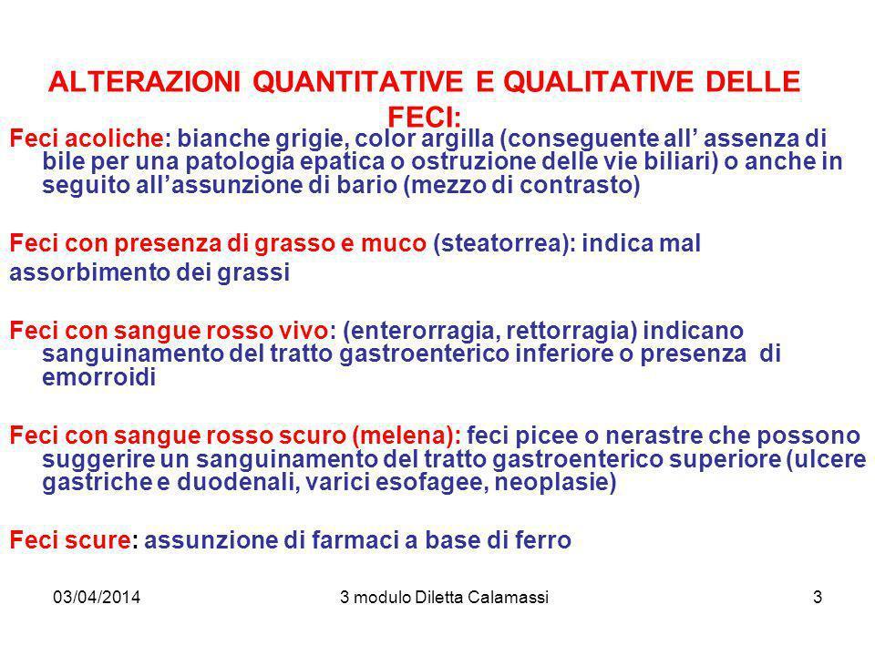 03/04/20143 modulo Diletta Calamassi3 ALTERAZIONI QUANTITATIVE E QUALITATIVE DELLE FECI: Feci acoliche: bianche grigie, color argilla (conseguente all