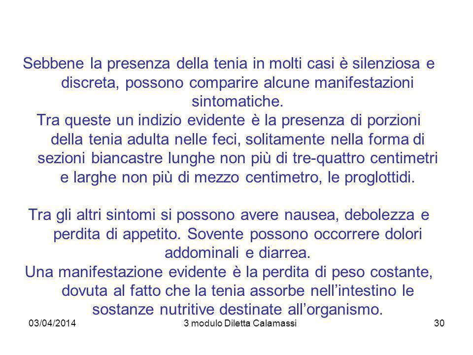 03/04/20143 modulo Diletta Calamassi30 Sebbene la presenza della tenia in molti casi è silenziosa e discreta, possono comparire alcune manifestazioni