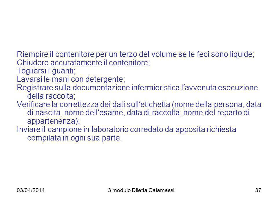 03/04/20143 modulo Diletta Calamassi37 Riempire il contenitore per un terzo del volume se le feci sono liquide; Chiudere accuratamente il contenitore;