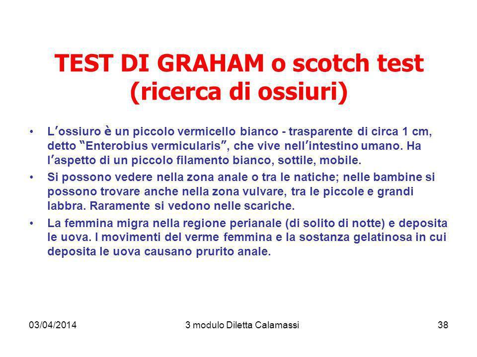 03/04/20143 modulo Diletta Calamassi38 TEST DI GRAHAM o scotch test (ricerca di ossiuri) L ossiuro è un piccolo vermicello bianco - trasparente di cir