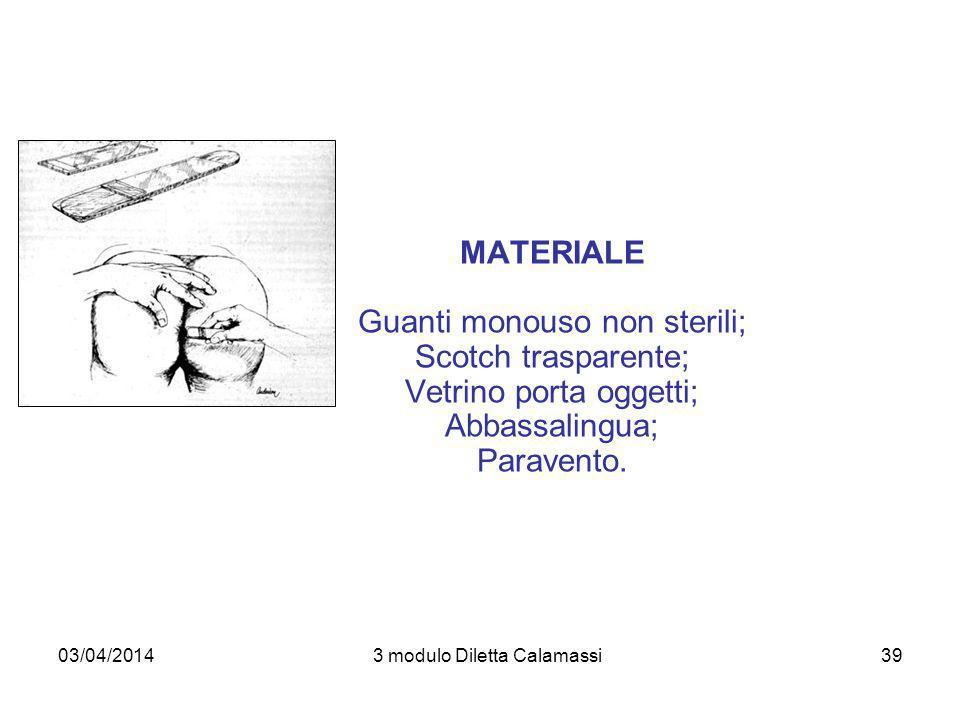 03/04/20143 modulo Diletta Calamassi39 MATERIALE Guanti monouso non sterili; Scotch trasparente; Vetrino porta oggetti; Abbassalingua; Paravento.