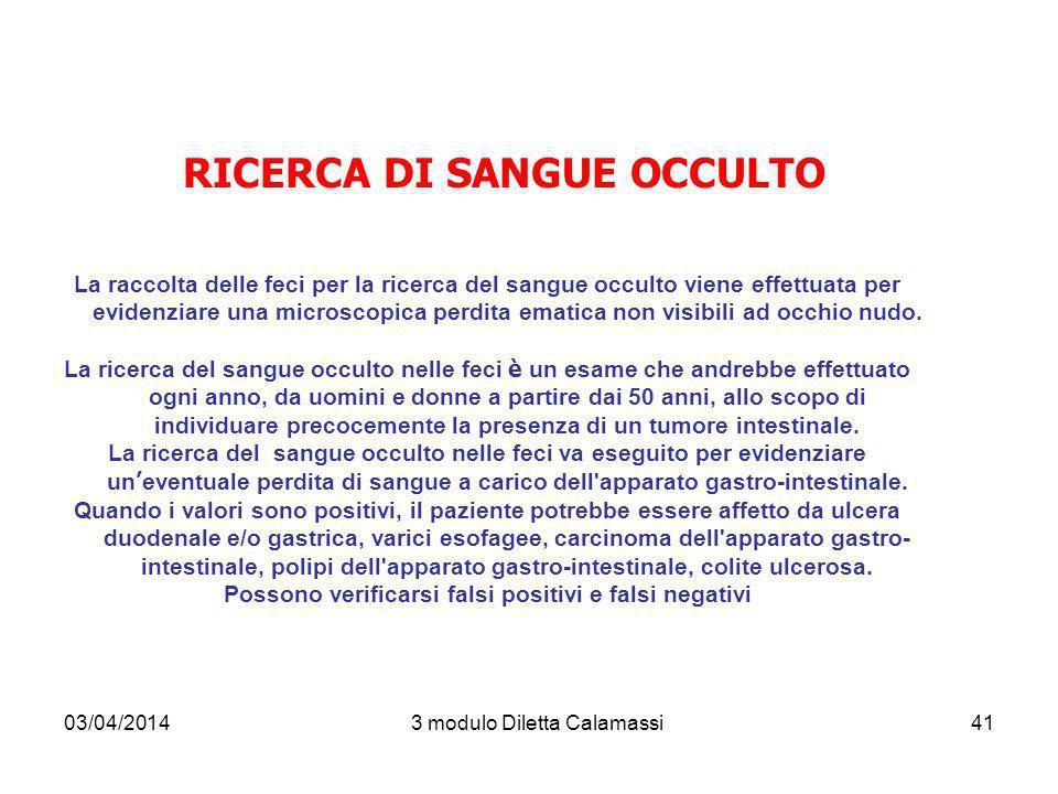 03/04/20143 modulo Diletta Calamassi41 RICERCA DI SANGUE OCCULTO La raccolta delle feci per la ricerca del sangue occulto viene effettuata per evidenz