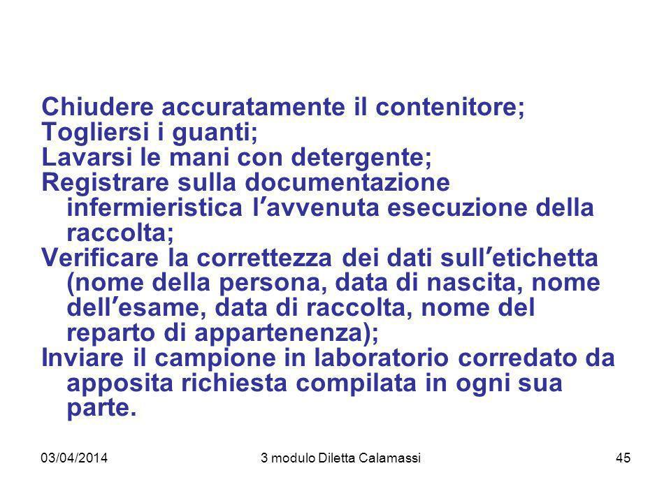 03/04/20143 modulo Diletta Calamassi45 Chiudere accuratamente il contenitore; Togliersi i guanti; Lavarsi le mani con detergente; Registrare sulla doc