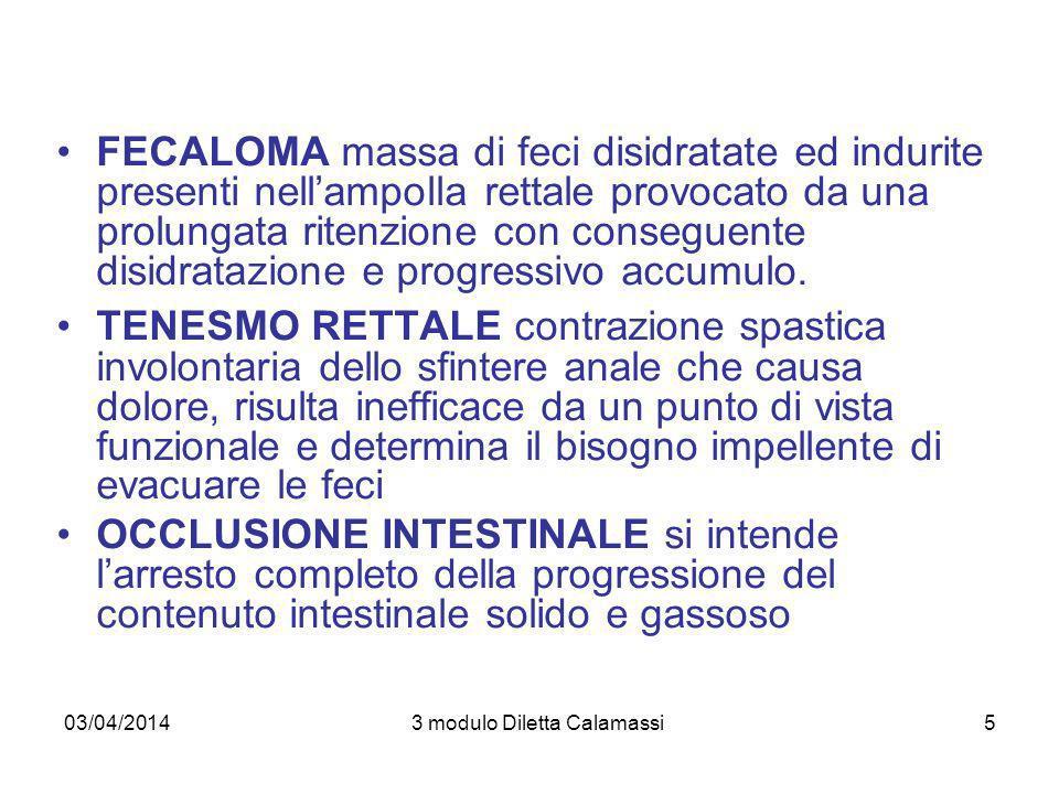 03/04/20143 modulo Diletta Calamassi6 FLAUTOLENZA accumulo di gas nel tubo digerente dovuto ad aria ingerita (bevande gassate, alterata deglutizione, etc…), cibi ingeriti (fagioli, cavolo, etc…), azione batterica nellintestino crasso DISTENSIONE accumulo di uneccessiva quantità di liquidi e/o di contenuto intestinale e/o di eccessiva flautolenza, causato da ostruzione intestinale, ileo paralitico, infezioni, tumori addominali, rallentamento della peristalsi, anestesia generale, costipazione o fecalomi.