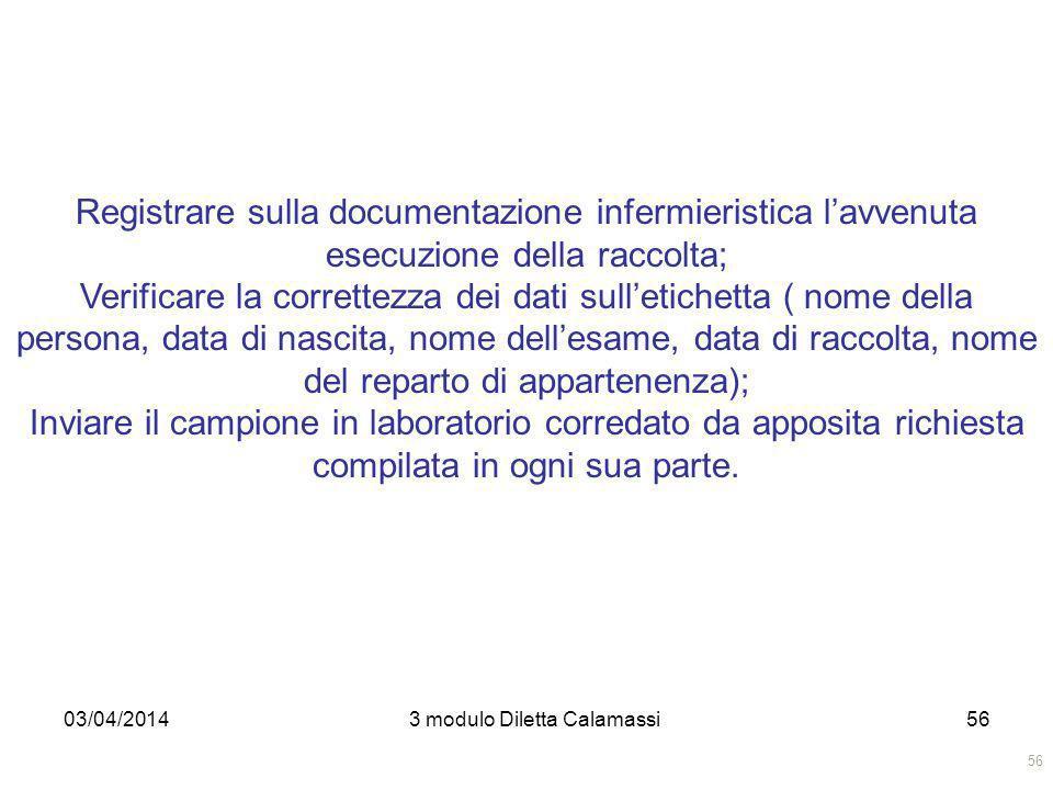 03/04/20143 modulo Diletta Calamassi56 Registrare sulla documentazione infermieristica lavvenuta esecuzione della raccolta; Verificare la correttezza