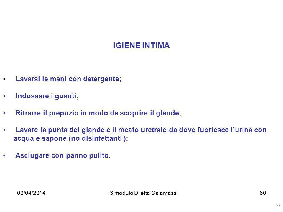 03/04/20143 modulo Diletta Calamassi60 IGIENE INTIMA Lavarsi le mani con detergente; Indossare i guanti; Ritrarre il prepuzio in modo da scoprire il g