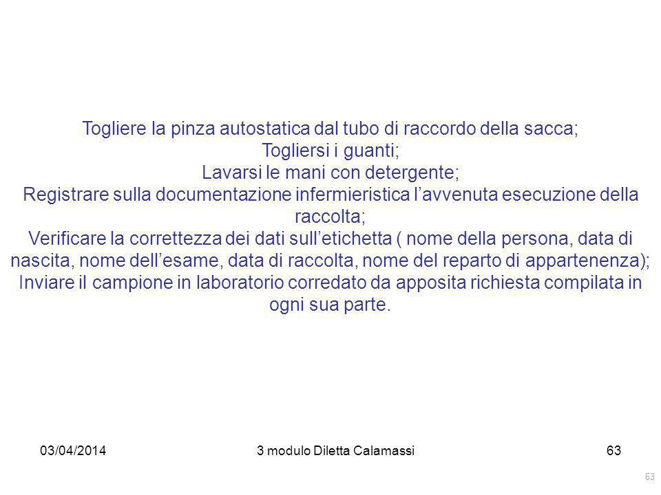 03/04/20143 modulo Diletta Calamassi63 Togliere la pinza autostatica dal tubo di raccordo della sacca; Togliersi i guanti; Lavarsi le mani con deterge