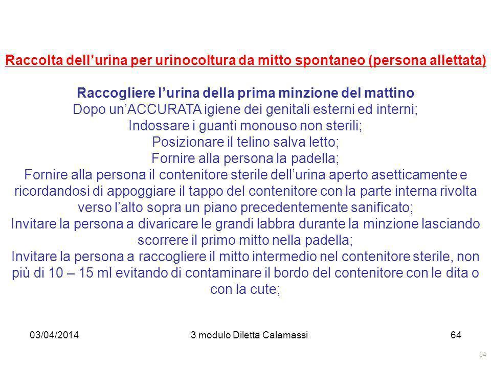 03/04/20143 modulo Diletta Calamassi64 Raccolta dellurina per urinocoltura da mitto spontaneo (persona allettata) Raccogliere lurina della prima minzi