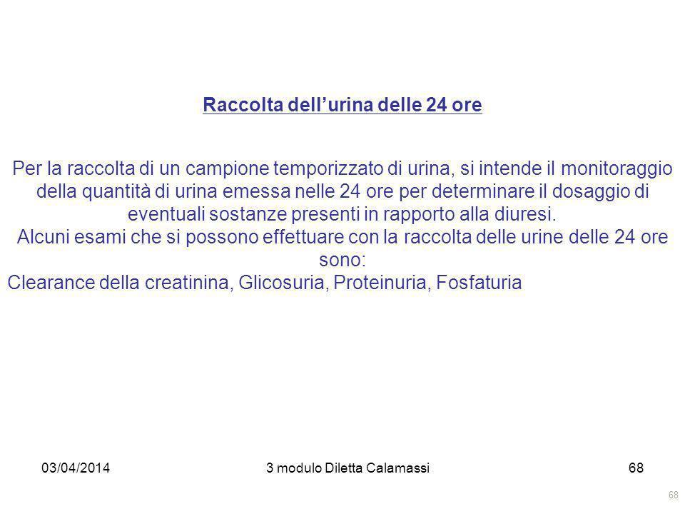 03/04/20143 modulo Diletta Calamassi68 Raccolta dellurina delle 24 ore Per la raccolta di un campione temporizzato di urina, si intende il monitoraggi