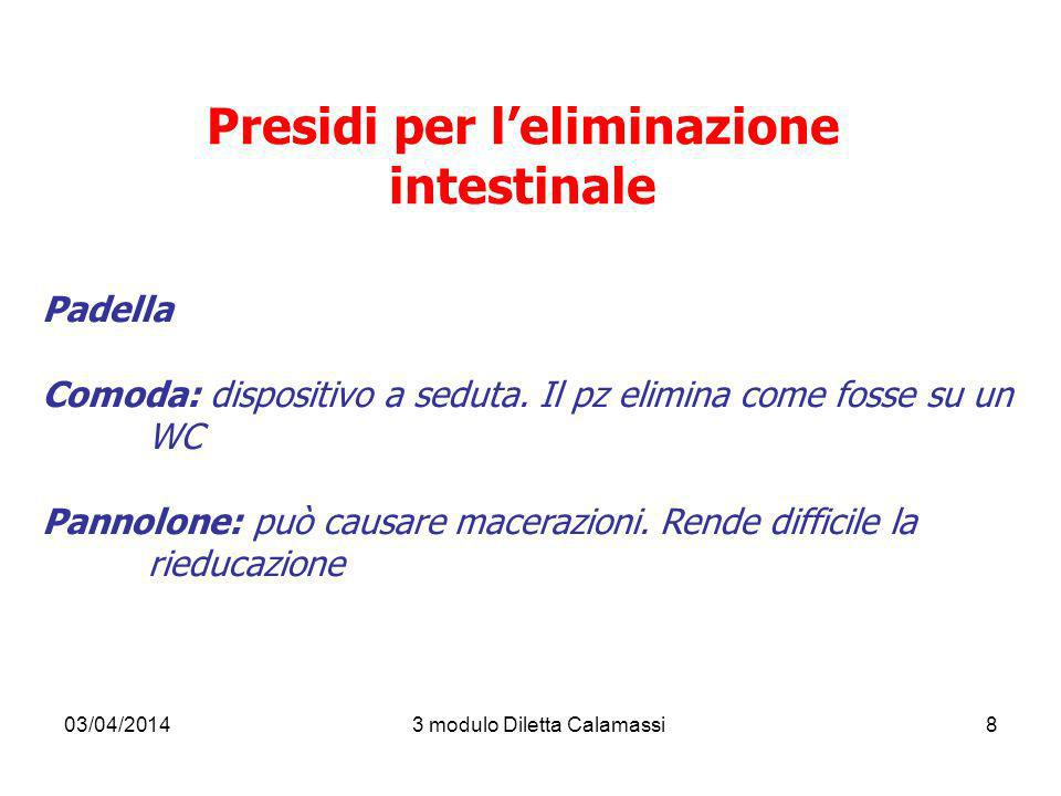 03/04/20143 modulo Diletta Calamassi8 Presidi per leliminazione intestinale Padella Comoda: dispositivo a seduta. Il pz elimina come fosse su un WC Pa