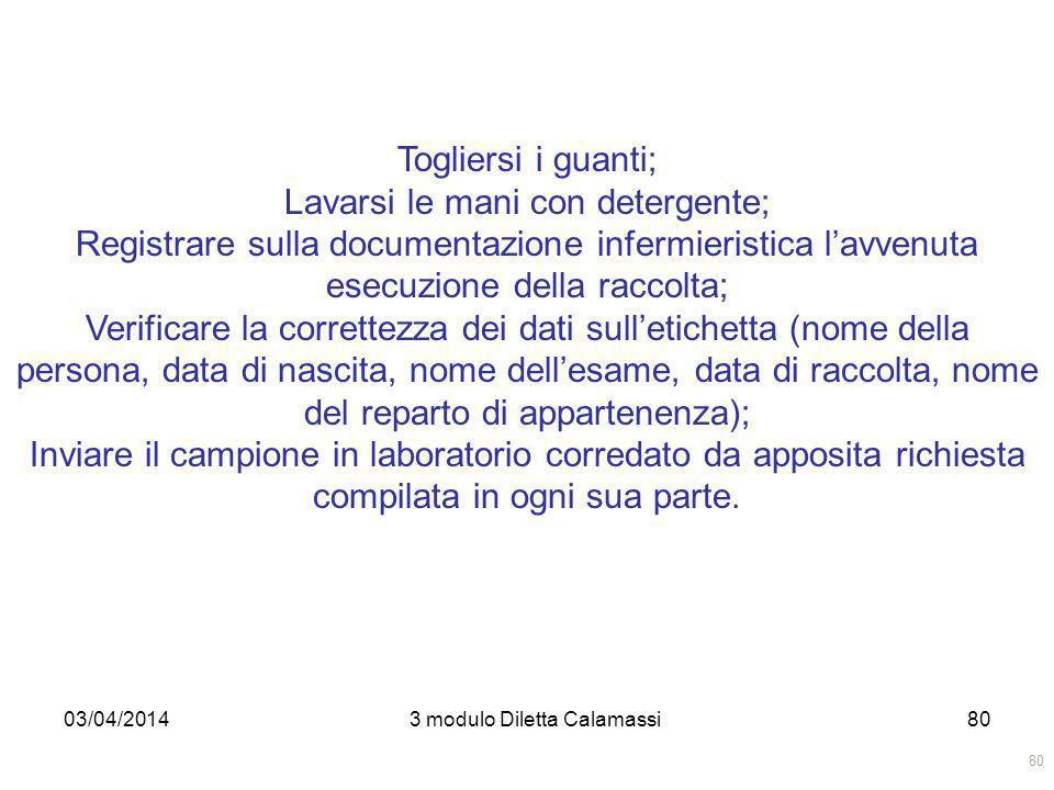 03/04/20143 modulo Diletta Calamassi80 Togliersi i guanti; Lavarsi le mani con detergente; Registrare sulla documentazione infermieristica lavvenuta e