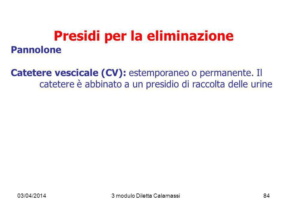 03/04/20143 modulo Diletta Calamassi84 Presidi per la eliminazione Pannolone Catetere vescicale (CV): estemporaneo o permanente. Il catetere è abbinat