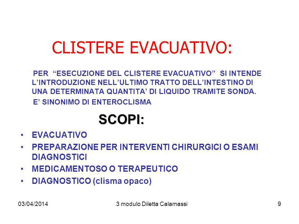 03/04/20143 modulo Diletta Calamassi10 MATERIALE : GUANTI MONOUSO CONTENITORI PER I RIFIUTI SONDA RETTALE SOLUZIONE PRESCRITTA (clisma fleet o clismasac) LUBRIFICANTE PADELLA O COMODA O PANNOLONE (oppure si accompagna in bagno – Tutto questo deve essere concordato prima dellesecuzione del clisma!!) CERATA E TRAVERSA OCCORRENTE PER LIGIENE PERINEALE ESECUZIONE TECNICA INFERMIERE Preparazione utente in posizione di SIMS (decubito Laterale sinistro con gamba destra flessa)