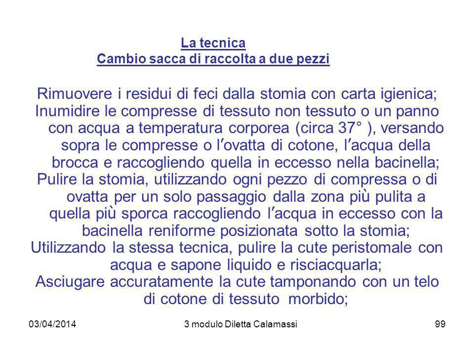 03/04/20143 modulo Diletta Calamassi99 La tecnica Cambio sacca di raccolta a due pezzi Rimuovere i residui di feci dalla stomia con carta igienica; In