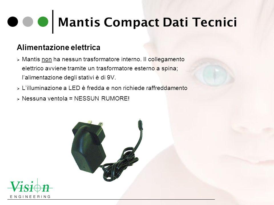 Mantis Compact Dati Tecnici Alimentazione elettrica Mantis non ha nessun trasformatore interno. Il collegamento elettrico avviene tramite un trasforma