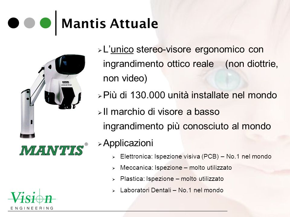 Mantis Attuale Lunico stereo-visore ergonomico con ingrandimento ottico reale (non diottrie, non video) Più di 130.000 unità installate nel mondo Il m