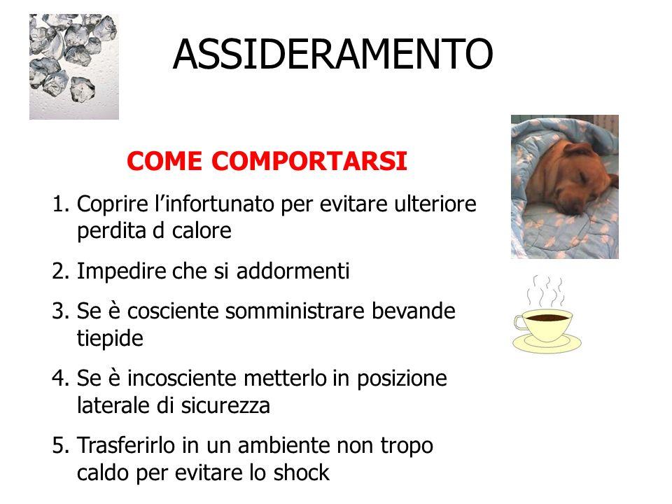 COME COMPORTARSI 1.Coprire linfortunato per evitare ulteriore perdita d calore 2.Impedire che si addormenti 3.Se è cosciente somministrare bevande tie