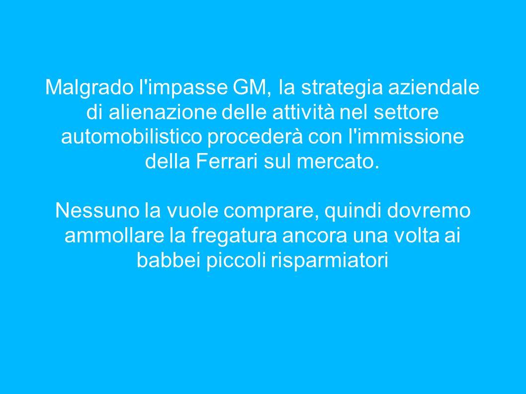 Malgrado l'impasse GM, la strategia aziendale di alienazione delle attività nel settore automobilistico procederà con l'immissione della Ferrari sul m