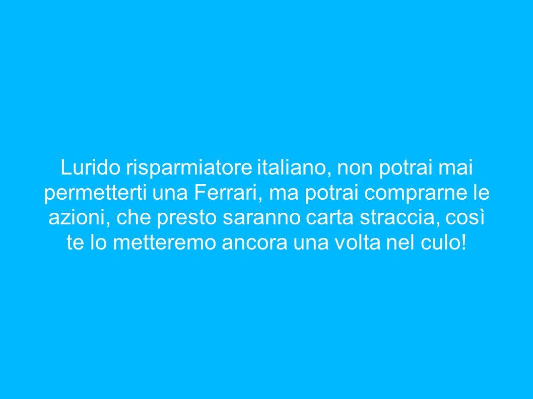 Lurido risparmiatore italiano, non potrai mai permetterti una Ferrari, ma potrai comprarne le azioni, che presto saranno carta straccia, così te lo me