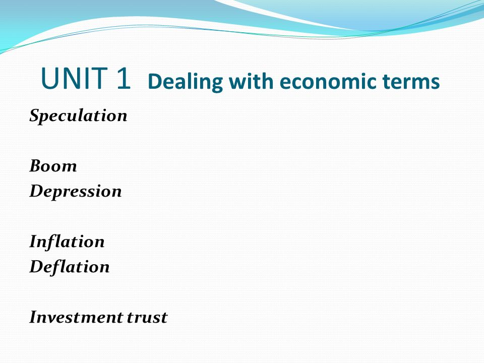 UNIT 1 Dealing with economic terms Speculation = making investments or business operations which involves risk of loss.