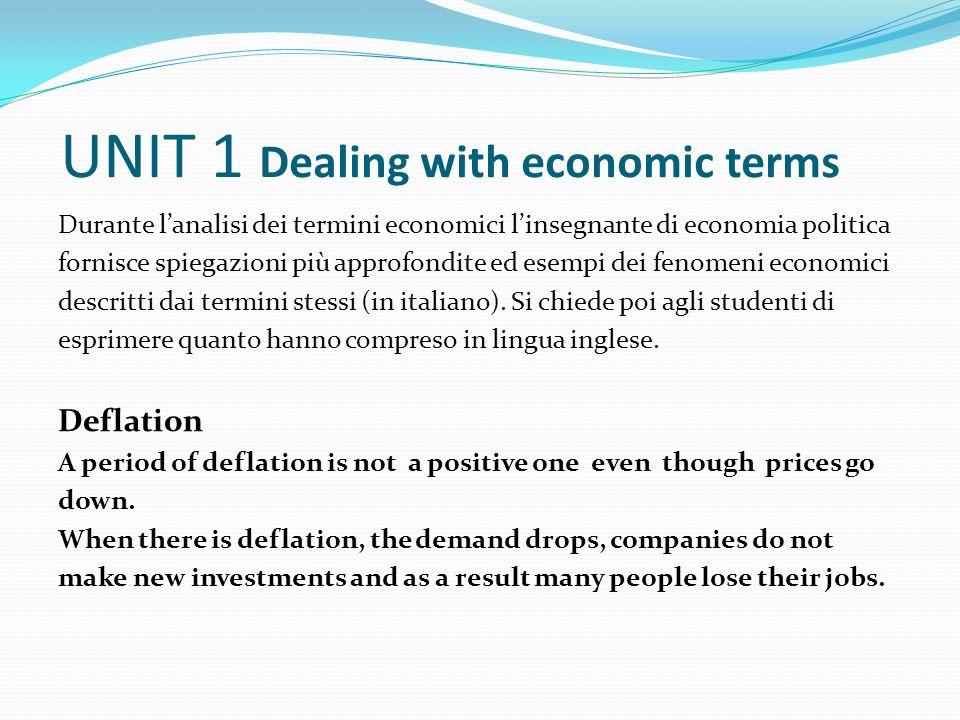 UNIT 1 Dealing with economic terms Durante lanalisi dei termini economici linsegnante di economia politica fornisce spiegazioni più approfondite ed esempi dei fenomeni economici descritti dai termini stessi (in italiano).