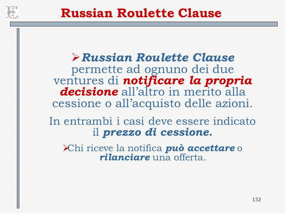 132 Russian Roulette Clause Russian Roulette Clause permette ad ognuno dei due ventures di notificare la propria decisione allaltro in merito alla ces