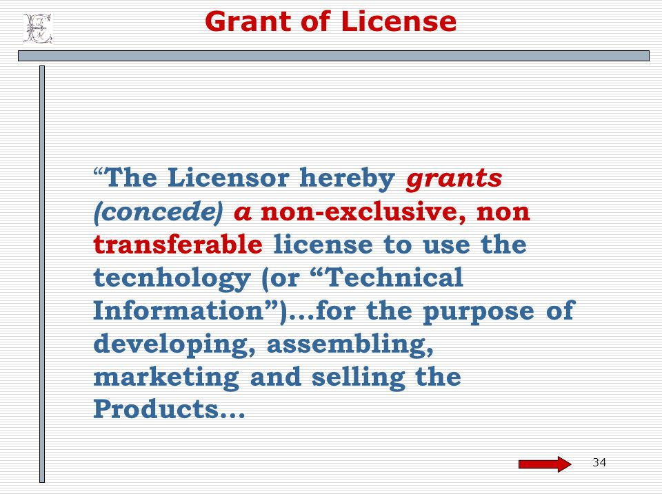 34 Grant of License The Licensor hereby grants (concede) a non-exclusive, non transferable license to use the tecnhology (or Technical Information)…for the purpose of developing, assembling, marketing and selling the Products…