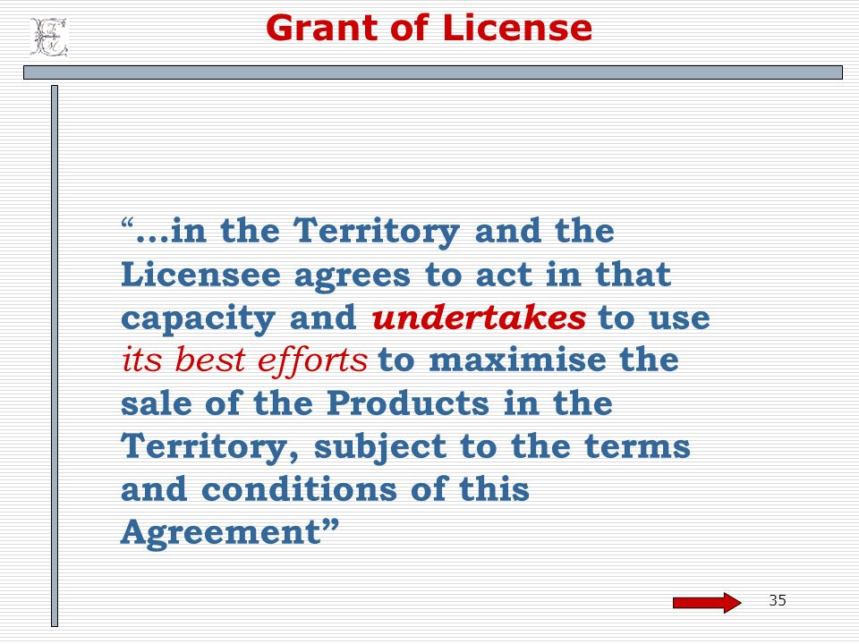 35 Grant of License …in the Territory and the Licensee agrees to act in that capacity and undertakes to use its best efforts to maximise the sale of t