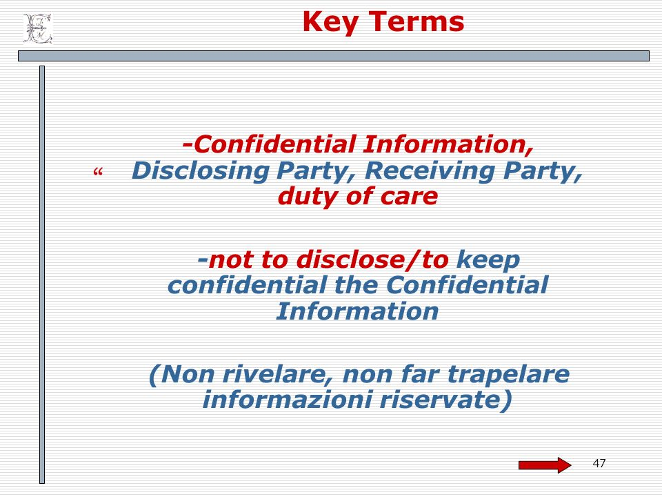 47 Key Terms -Confidential Information, Disclosing Party, Receiving Party, duty of care -not to disclose/to keep confidential the Confidential Information (Non rivelare, non far trapelare informazioni riservate)