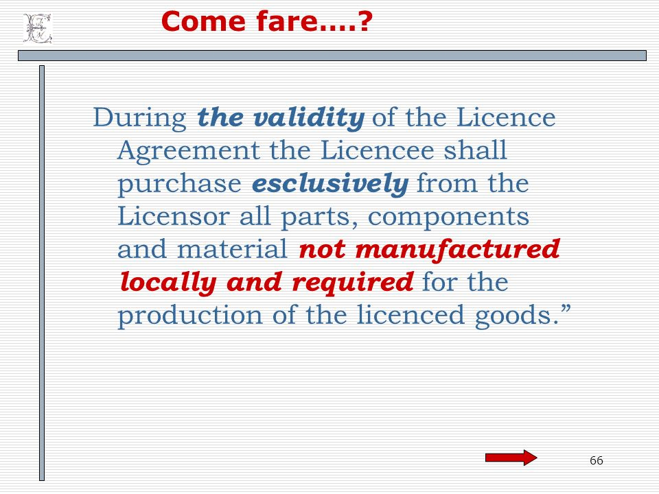 66 Come fare….? During the validity of the Licence Agreement the Licencee shall purchase esclusively from the Licensor all parts, components and mater