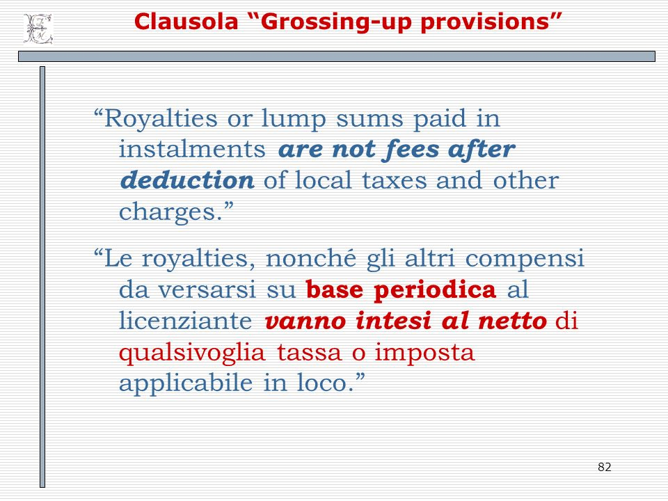 82 Clausola Grossing-up provisions Royalties or lump sums paid in instalments are not fees after deduction of local taxes and other charges. Le royalt
