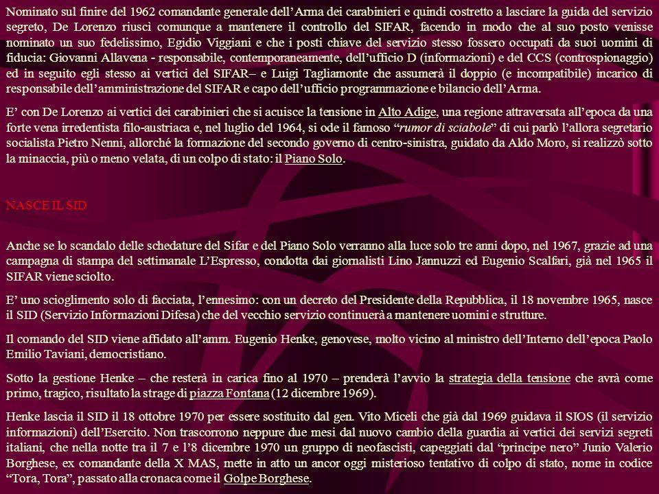Nominato sul finire del 1962 comandante generale dellArma dei carabinieri e quindi costretto a lasciare la guida del servizio segreto, De Lorenzo riuscì comunque a mantenere il controllo del SIFAR, facendo in modo che al suo posto venisse nominato un suo fedelissimo, Egidio Viggiani e che i posti chiave del servizio stesso fossero occupati da suoi uomini di fiducia: Giovanni Allavena - responsabile, contemporaneamente, dellufficio D (informazioni) e del CCS (controspionaggio) ed in seguito egli stesso ai vertici del SIFAR– e Luigi Tagliamonte che assumerà il doppio (e incompatibile) incarico di responsabile dellamministrazione del SIFAR e capo dellufficio programmazione e bilancio dellArma.