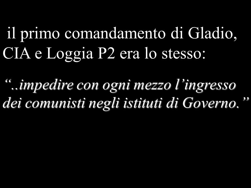 il primo comandamento di Gladio, CIA e Loggia P2 era lo stesso:..impedire con ogni mezzo lingresso dei comunisti negli istituti di Governo.