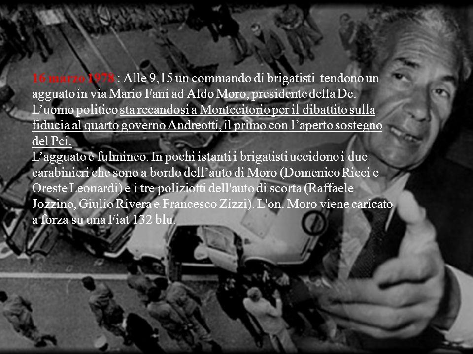 16 marzo 1978 : Alle 9,15 un commando di brigatisti tendono un agguato in via Mario Fani ad Aldo Moro, presidente della Dc.