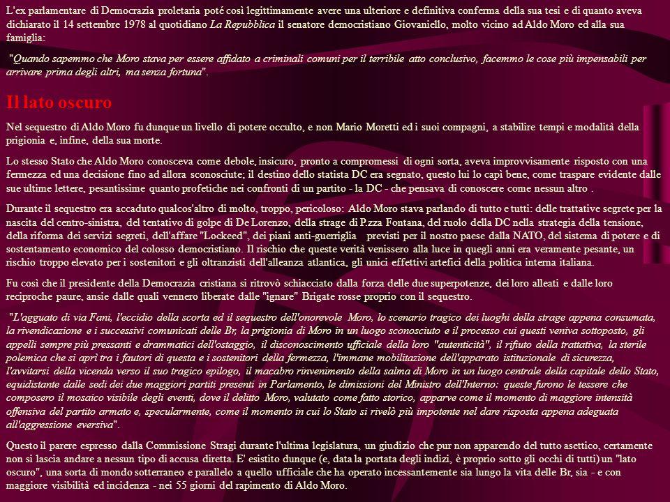L ex parlamentare di Democrazia proletaria poté così legittimamente avere una ulteriore e definitiva conferma della sua tesi e di quanto aveva dichiarato il 14 settembre 1978 al quotidiano La Repubblica il senatore democristiano Giovaniello, molto vicino ad Aldo Moro ed alla sua famiglia: Quando sapemmo che Moro stava per essere affidato a criminali comuni per il terribile atto conclusivo, facemmo le cose più impensabili per arrivare prima degli altri, ma senza fortuna .