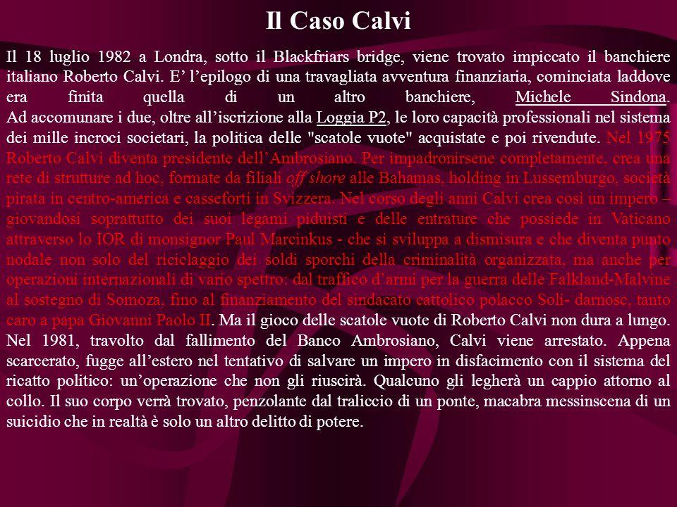 Il Caso Calvi Il 18 luglio 1982 a Londra, sotto il Blackfriars bridge, viene trovato impiccato il banchiere italiano Roberto Calvi.