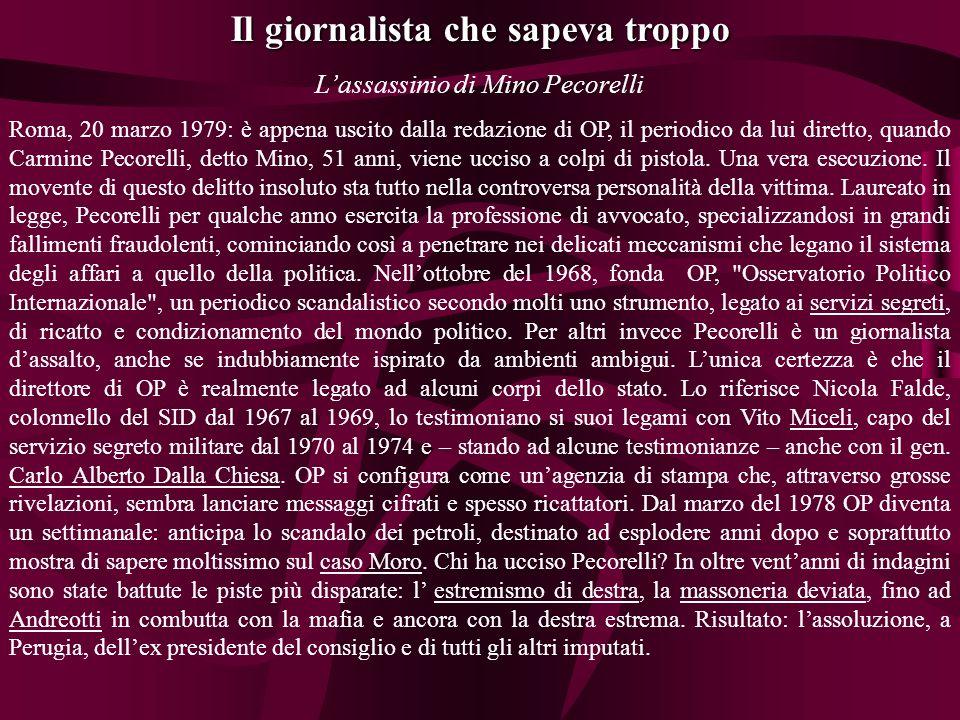 Il giornalista che sapeva troppo Lassassinio di Mino Pecorelli Roma, 20 marzo 1979: è appena uscito dalla redazione di OP, il periodico da lui diretto, quando Carmine Pecorelli, detto Mino, 51 anni, viene ucciso a colpi di pistola.