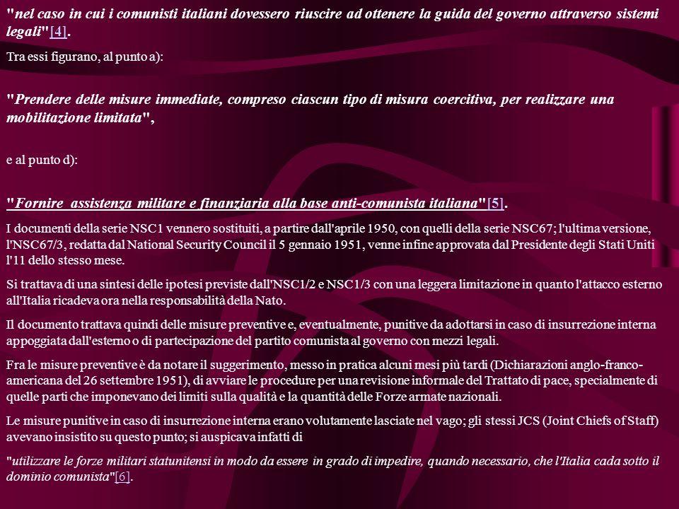 nel caso in cui i comunisti italiani dovessero riuscire ad ottenere la guida del governo attraverso sistemi legali [4].[4] Tra essi figurano, al punto a): Prendere delle misure immediate, compreso ciascun tipo di misura coercitiva, per realizzare una mobilitazione limitata , e al punto d): Fornire assistenza militare e finanziaria alla base anti-comunista italiana [5].[5] I documenti della serie NSC1 vennero sostituiti, a partire dall aprile 1950, con quelli della serie NSC67; l ultima versione, l NSC67/3, redatta dal National Security Council il 5 gennaio 1951, venne infine approvata dal Presidente degli Stati Uniti l 11 dello stesso mese.