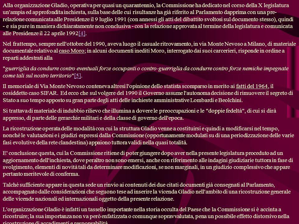 Alla organizzazione Gladio, operativa per quasi un quarantennio, la Commissione ha dedicato nel corso della X legislatura un ampia ed approfondita inchiesta, sulla base delle cui risultanze ha già riferito al Parlamento dapprima con una pre- relazione comunicata alle Presidenze il 9 luglio 1991 (con annessi gli atti del dibattito svoltosi sul documento stesso), quindi - e sia pure in maniera dichiaratamente non conclusiva - con la relazione approvata al termine della legislatura e comunicata alle Presidenze il 22 aprile 1992[4].[4] Nel frattempo, sempre nell ottobre del 1990, aveva luogo il casuale ritrovamento, in via Monte Nevoso a Milano, di materiale documentale relativo al caso Moro; in alcuni documenti inediti Moro, interrogato dai suoi carcerieri, risponde in ordine a reparti addestrati alla guerriglia da condurre contro eventuali forze occupanti o contro-guerriglia da condurre contro forze nemiche impegnate come tali sul nostro territorio [5].[5] Il memoriale di Via Monte Nevoso conteneva altresì l opinione dello statista scomparso in merito ai fatti del 1964, il cosiddetto caso SIFAR.