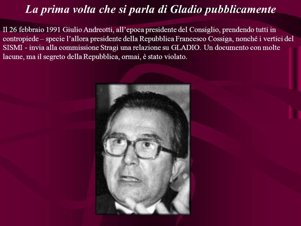 La prima volta che si parla di Gladio pubblicamente Il 26 febbraio 1991 Giulio Andreotti, allepoca presidente del Consiglio, prendendo tutti in contro