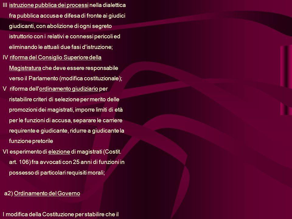 III istruzione pubblica dei processi nella dialettica fra pubblica accusa e difesa di fronte ai giudici giudicanti, con abolizione di ogni segreto istruttorio con i relativi e connessi pericoli ed eliminando le attuali due fasi d istruzione; IV riforma del Consiglio Superiore della Magistratura che deve essere responsabile verso il Parlamento (modifica costituzionale); V riforma dell ordinamento giudiziario per ristabilire criteri di selezione per merito delle promozioni dei magistrati, imporre limiti di età per le funzioni di accusa, separare le carriere requirente e giudicante, ridurre a giudicante la funzione pretorile VI esperimento di elezione di magistrati (Costit.