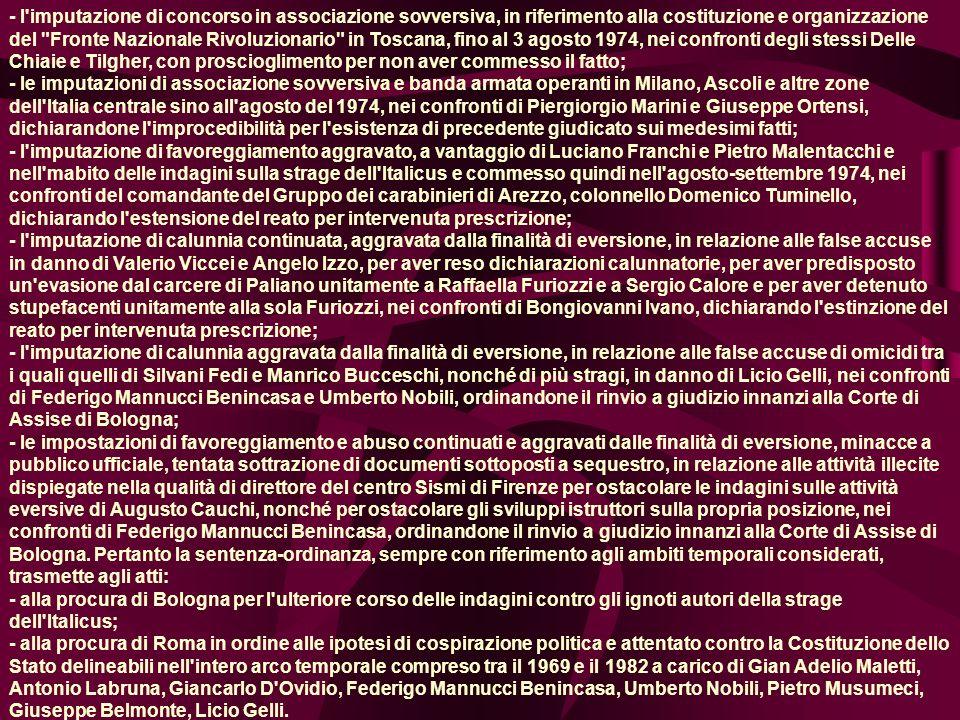 - l imputazione di concorso in associazione sovversiva, in riferimento alla costituzione e organizzazione del Fronte Nazionale Rivoluzionario in Toscana, fino al 3 agosto 1974, nei confronti degli stessi Delle Chiaie e Tilgher, con proscioglimento per non aver commesso il fatto; - le imputazioni di associazione sovversiva e banda armata operanti in Milano, Ascoli e altre zone dell Italia centrale sino all agosto del 1974, nei confronti di Piergiorgio Marini e Giuseppe Ortensi, dichiarandone l improcedibilità per l esistenza di precedente giudicato sui medesimi fatti; - l imputazione di favoreggiamento aggravato, a vantaggio di Luciano Franchi e Pietro Malentacchi e nell mabito delle indagini sulla strage dell Italicus e commesso quindi nell agosto-settembre 1974, nei confronti del comandante del Gruppo dei carabinieri di Arezzo, colonnello Domenico Tuminello, dichiarando l estensione del reato per intervenuta prescrizione; - l imputazione di calunnia continuata, aggravata dalla finalità di eversione, in relazione alle false accuse in danno di Valerio Viccei e Angelo Izzo, per aver reso dichiarazioni calunnatorie, per aver predisposto un evasione dal carcere di Paliano unitamente a Raffaella Furiozzi e a Sergio Calore e per aver detenuto stupefacenti unitamente alla sola Furiozzi, nei confronti di Bongiovanni Ivano, dichiarando l estinzione del reato per intervenuta prescrizione; - l imputazione di calunnia aggravata dalla finalità di eversione, in relazione alle false accuse di omicidi tra i quali quelli di Silvani Fedi e Manrico Bucceschi, nonché di più stragi, in danno di Licio Gelli, nei confronti di Federigo Mannucci Benincasa e Umberto Nobili, ordinandone il rinvio a giudizio innanzi alla Corte di Assise di Bologna; - le impostazioni di favoreggiamento e abuso continuati e aggravati dalle finalità di eversione, minacce a pubblico ufficiale, tentata sottrazione di documenti sottoposti a sequestro, in relazione alle attività illecite dispiegate nella qualità di d