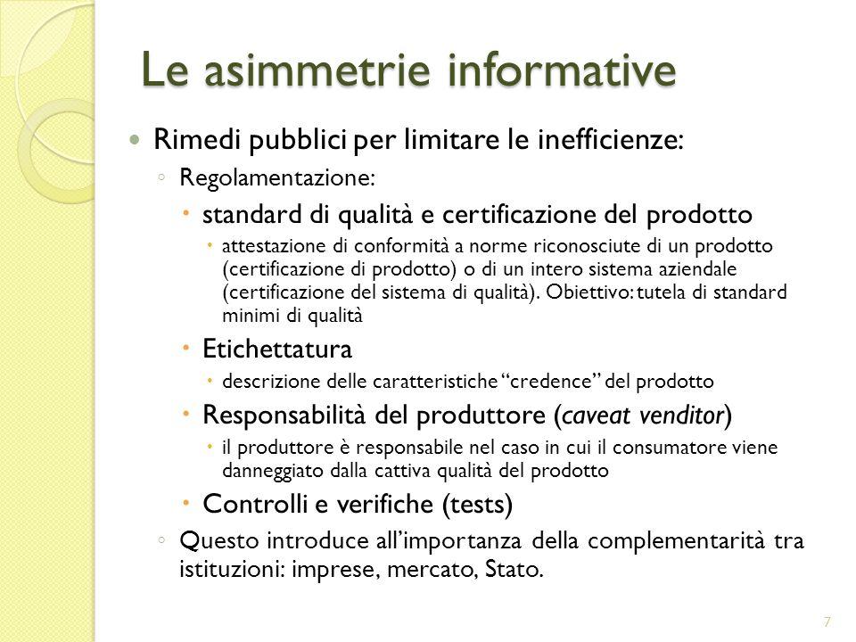 Le asimmetrie informative Rimedi pubblici per limitare le inefficienze: Regolamentazione: standard di qualità e certificazione del prodotto attestazione di conformità a norme riconosciute di un prodotto (certificazione di prodotto) o di un intero sistema aziendale (certificazione del sistema di qualità).